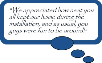 """We appreciated how neat you all kept our home during the installation, and as usual, you guys were fun to be around!"""
